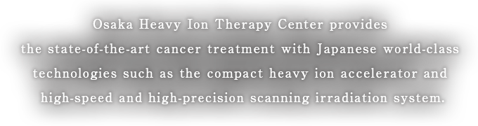 Osaka Heavy Ion Therapy Center provides the state-of-the-art cancer treatment with Japanese world-class technologies such as the compact heavy ion accelerator and high-speed and high-precision scanning irradiation system.